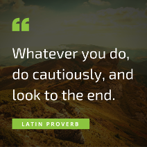 Whatever you do, do cautiously, and look to the end. Latin proverb